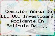 Comisión Aérea De EE. UU. Investigará Accidente En Película De <b>...</b>