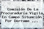Comisión De La <b>Procuraduría</b> Vigila En Campo Situación Por Derrame ...