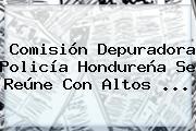 Comisión Depuradora <b>Policía</b> Hondureña Se Reúne Con Altos ...