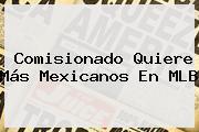 Comisionado Quiere Más Mexicanos En MLB