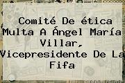 Comité De ética Multa A Ángel María Villar, Vicepresidente De La <b>Fifa</b>