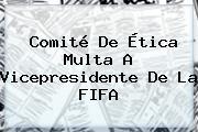 Comité De Ética Multa A Vicepresidente De La <b>FIFA</b>