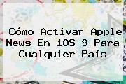 Cómo Activar Apple News En <b>iOS 9</b> Para Cualquier País