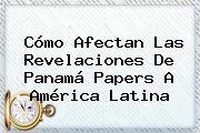 Cómo Afectan Las Revelaciones De <b>Panamá Papers</b> A América Latina