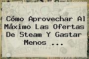 Cómo Aprovechar Al Máximo Las Ofertas De <b>Steam</b> Y Gastar Menos <b>...</b>