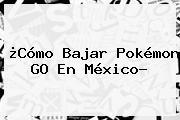 ¿Cómo Bajar <b>Pokémon GO</b> En México?