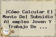 ¿Cómo Calcular El Monto Del Subsidio Al <b>empleo</b> Joven Y Trabajo De ...