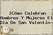 ¿Cómo Celebran Hombres Y Mujeres El Día De <b>San Valentín</b>?