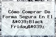 Cómo Comprar De Forma Segura En El '<b>Black Friday</b>'