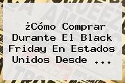 ¿Cómo Comprar Durante El <b>Black Friday</b> En Estados Unidos Desde <b>...</b>