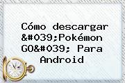 Cómo <b>descargar</b> &#039;<b>Pokémon GO</b>&#039; Para Android