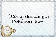 ¿Cómo <b>descargar Pokémon Go</b>?