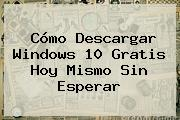 Cómo Descargar <b>Windows 10</b> Gratis Hoy Mismo Sin Esperar