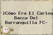 ¿Cómo Era El Carlos <b>Bacca</b> Del Barranquilla FC?