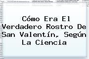 Cómo Era El Verdadero Rostro De <b>San Valentín</b>, Según La Ciencia