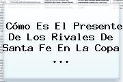 Cómo Es El Presente De Los Rivales De <b>Santa Fe</b> En La Copa ...