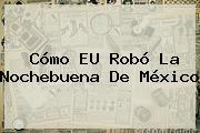 Cómo EU Robó La <b>Nochebuena</b> De México