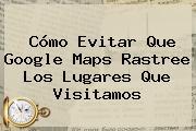 Cómo Evitar Que Google <b>Maps</b> Rastree Los Lugares Que Visitamos