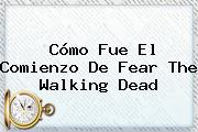 Cómo Fue El Comienzo De <b>Fear The Walking Dead</b>