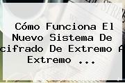 Cómo Funciona El Nuevo Sistema De <b>cifrado De Extremo A Extremo</b> <b>...</b>