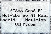 ¿Cómo Ganó El Wolfsburgo Al <b>Real Madrid</b>? - Noticias - UEFA.com