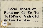 Cómo Instalar <b>Pokémon Go</b> En Tu Teléfono Android Antes De Que ...