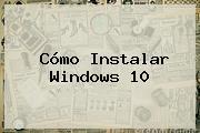 Cómo Instalar <b>Windows 10</b>