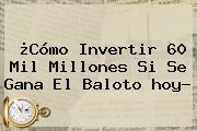 ¿Cómo Invertir 60 Mil Millones Si Se Gana El Baloto <b>hoy</b>?