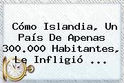 Cómo <b>Islandia</b>, Un País De Apenas 300.000 Habitantes, Le Infligió ...