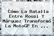 Cómo La Batalla Entre Rossi Y Márquez Transformó La <b>MotoGP</b> En <b>...</b>