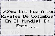 ¿Cómo Les Fue A Los Rivales De Colombia En El Mundial En Esta ...