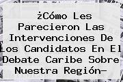 ¿Cómo Les Parecieron Las Intervenciones De Los Candidatos En El <b>Debate Caribe</b> Sobre Nuestra Región?