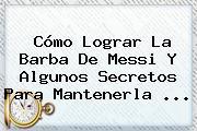 Cómo Lograr La Barba De <b>Messi</b> Y Algunos Secretos Para Mantenerla ...