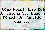 Cómo Messi Hizo Del <b>Barcelona Vs</b>. <b>Bayern</b> Múnich Un Partido Que <b>...</b>