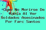 Como No Morirse De Rabia Al Ver Soldados Asesinados Por <b>Farc</b> Santos