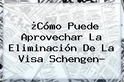 ¿Cómo Puede Aprovechar La Eliminación De La <b>Visa Schengen</b>?