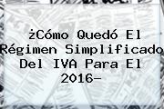 ¿Cómo Quedó El Régimen Simplificado Del <b>IVA</b> Para El <b>2016</b>?