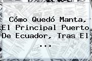 Cómo Quedó Manta, El Principal Puerto De <b>Ecuador</b>, Tras El <b>...</b>