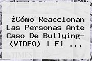 ¿Cómo Reaccionan Las Personas Ante Caso De Bullying? (<b>VIDEO</b>)   El <b>...</b>