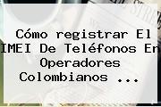 Cómo <b>registrar</b> El IMEI De Teléfonos En Operadores Colombianos ...