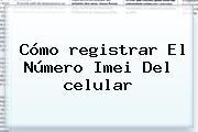 Cómo Registrar El Número <b>Imei</b> Del Celular