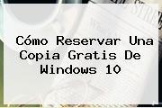 Cómo Reservar Una Copia Gratis De <b>Windows 10</b>