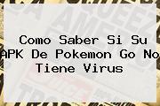 Como Saber Si Su APK De <b>Pokemon Go</b> No Tiene Virus