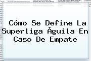Cómo Se Define La <b>Superliga Águila</b> En Caso De Empate
