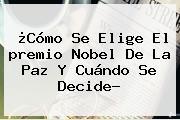 ¿Cómo Se Elige El <b>premio Nobel De La Paz</b> Y Cuándo Se Decide?
