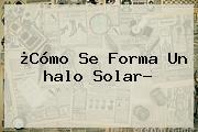 ¿Cómo Se Forma Un <b>halo Solar</b>?