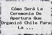 Cómo Será La Ceremonia De Apertura Que Organizó Chile Para La <b>...</b>