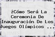 ¿Cómo Será La Ceremonia De Inauguración De Los Juegos <b>Olímpicos</b> ...