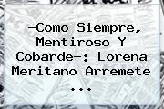 ?Como Siempre, Mentiroso Y Cobarde?: <b>Lorena Meritano</b> Arremete ...