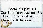 Cómo Sigue El Camino Argentino En Las <b>Eliminatorias</b> Rumbo A <b>Rusia</b> <b>...</b>